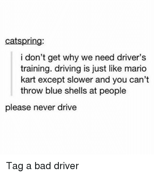 Bad, Driving, and Mario Kart: catspring:  i don't get why we need driver's  training. driving is just like mario  kart except slower and you can't  throw blue shells at people  please never drive Tag a bad driver