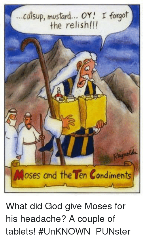 catsup: ...catsup, mustard.  . OY I forgot  the relish!!!  Moses and the Ten Condiments What did God give Moses for his headache? A couple of tablets!  #UnKNOWN_PUNster