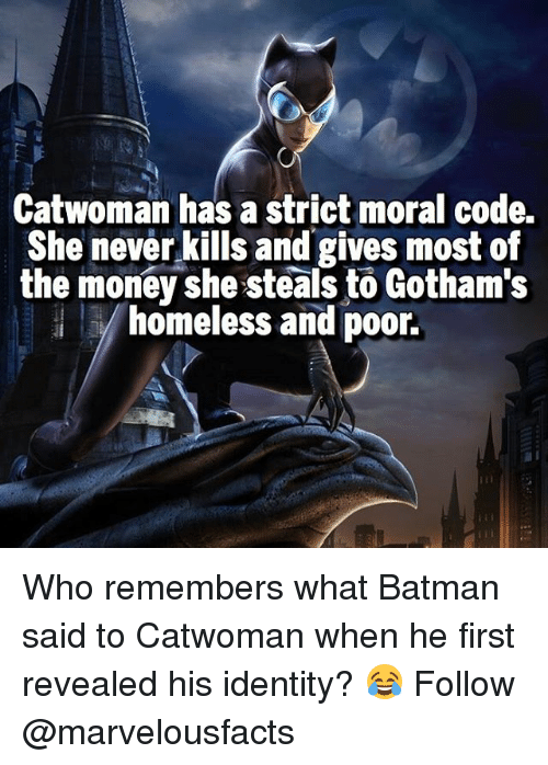 Batman, Homeless, and Memes: Catwoman has a strict moral code.  She never kills and gives most of  the money she steals to Gotham's  homeless and poor. Who remembers what Batman said to Catwoman when he first revealed his identity? 😂 Follow @marvelousfacts