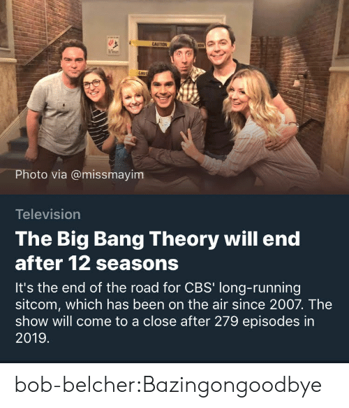 The Big Bang Theory: CAU  Photo via @missmayim  Television  The Big Bang Theory will end  after 12 seasons  It's the end of the road for CBS' long-running  sitcom, which has been on the air since 2007. The  show will come to a close after 279 episodes in  2019 bob-belcher:Bazingongoodbye