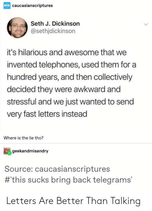 letters: caucasianscriptures  Seth J. Dickinson  @sethjdickinson  it's hilarious and awesome that we  invented telephones, used them for a  hundred years, and then collectively  decided they were awkward and  stressful and we just wanted to send  very fast letters instead  Where is the lie tho?  geekandmisandry  Source: caucasianscriptures  #this sucks bring back telegrams' Letters Are Better Than Talking