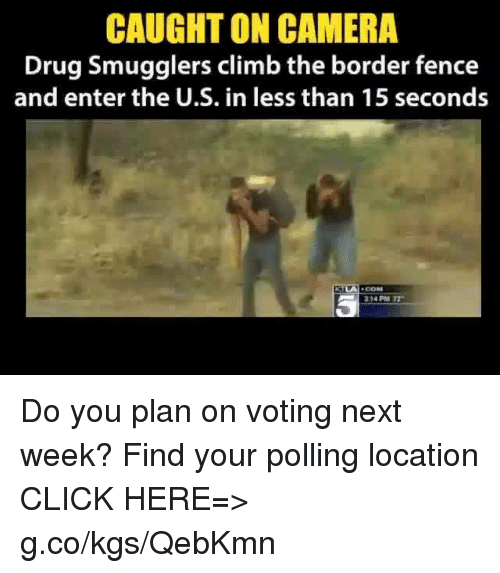 Click, Climbing, and Drugs: CAUGHT ON CAMERA  Drug Smugglers climb the border fence  and enter the U.S. in less than 15 seconds  31 PM T2 Do you plan on voting next week? Find your polling location CLICK HERE=> g.co/kgs/QebKmn