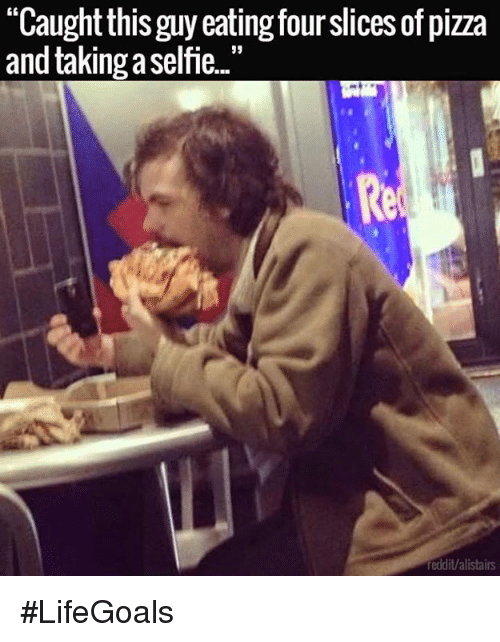 """reddit: """"Caughtthis guy eating fourslices of pizza  and taking aselfie..""""  reddit/alistairs #LifeGoals"""
