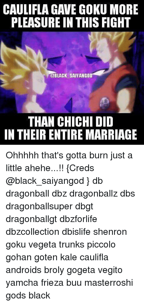 Broly, Dragonball, and Frieza: CAULIFLA GAVE GOKU MORE  PLEASURE IN THIS FIGHT  OBLACK SAIVANGO  THAN CHICHI DID  IN THEIR ENTIRE MARRIAGE Ohhhhh that's gotta burn just a little ahehe...!! {Creds @black_saiyangod } db dragonball dbz dragonballz dbs dragonballsuper dbgt dragonballgt dbzforlife dbzcollection dbislife shenron goku vegeta trunks piccolo gohan goten kale caulifla androids broly gogeta vegito yamcha frieza buu masterroshi gods black