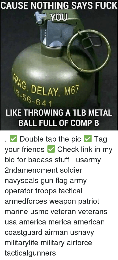America, Friends, and Fuck You: CAUSE NOTHING SAYS FUCK  YOU  NG, DELAY, M61  S6-641  LIKE THROWING A ILB METAL  BALL FULL OF COMP B . ✅ Double tap the pic ✅ Tag your friends ✅ Check link in my bio for badass stuff - usarmy 2ndamendment soldier navyseals gun flag army operator troops tactical armedforces weapon patriot marine usmc veteran veterans usa america merica american coastguard airman usnavy militarylife military airforce tacticalgunners