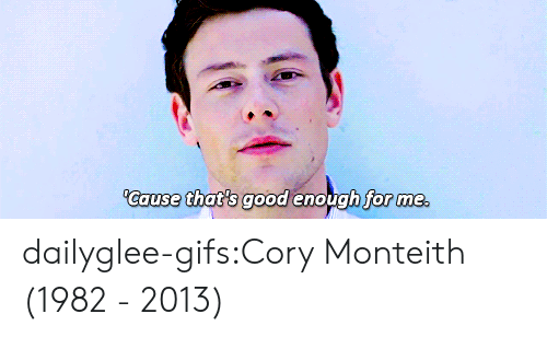 cory: Cause that's good enough for me dailyglee-gifs:Cory Monteith (1982 - 2013)