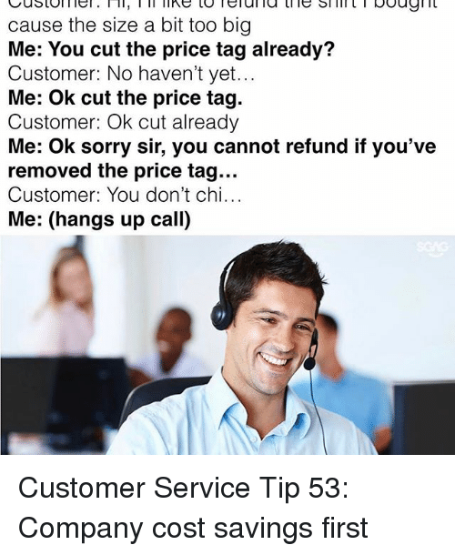 service: cause the size a bit too big  Me: You cut the price tag already?  Customer: No haven't yet...  Me: Ok cut the price tag.  Customer: Ok cut already  Me: ok sorry sir, you cannot refund if you've  removed the price tag...  Customer: You don't chi...  Me: (hangs up call) Customer Service Tip 53: Company cost savings first