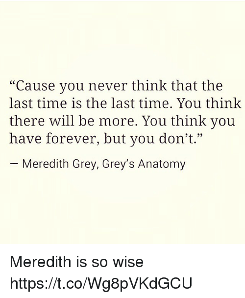 """Grey's Anatomy, Forever, and Grey: """"Cause you never think that the  last time is the last time. You think  there will be more. You think you  have forever, but you don't.""""  -Meredith Grey, Grey's Anatomy  4 35 Meredith is so wise https://t.co/Wg8pVKdGCU"""