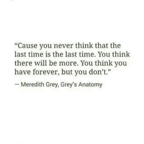 "greys: ""Cause you never think that the  last time is the last time. You think  there will be more. You think you  have forever, but you don't""  Meredith Grey, Grey's Anatomy"