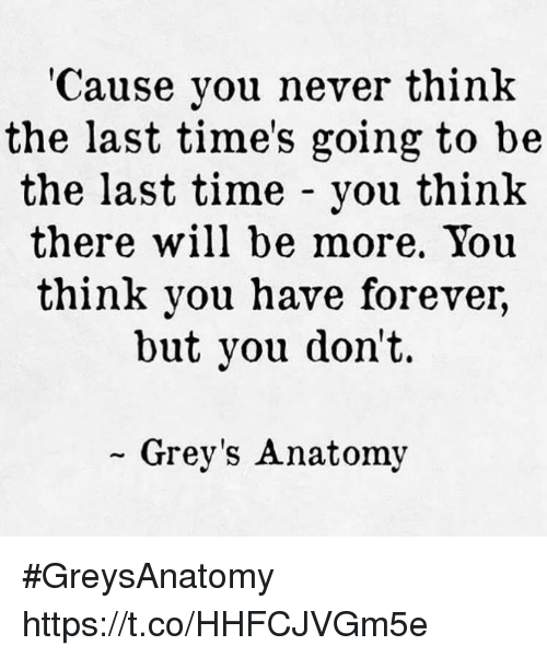 Memes, Grey's Anatomy, and Forever: 'Cause you never think  the last time's going to be  the last time - you think  there will be more, You  think you have forever,  but you don't.  Grey's Anatomy #GreysAnatomy https://t.co/HHFCJVGm5e
