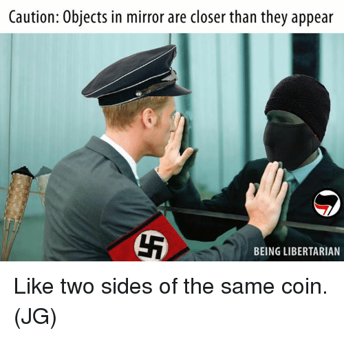 Memes, Mirror, and Libertarian: Caution: Objects in mirror are closer than they appear  BEING LIBERTARIAN Like two sides of the same coin. (JG)