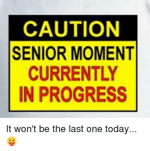 Senior Moment: CAUTION  SENIOR MOMENT  CURRENTLY  IN PROGRESS It won't be the last one today... 😛