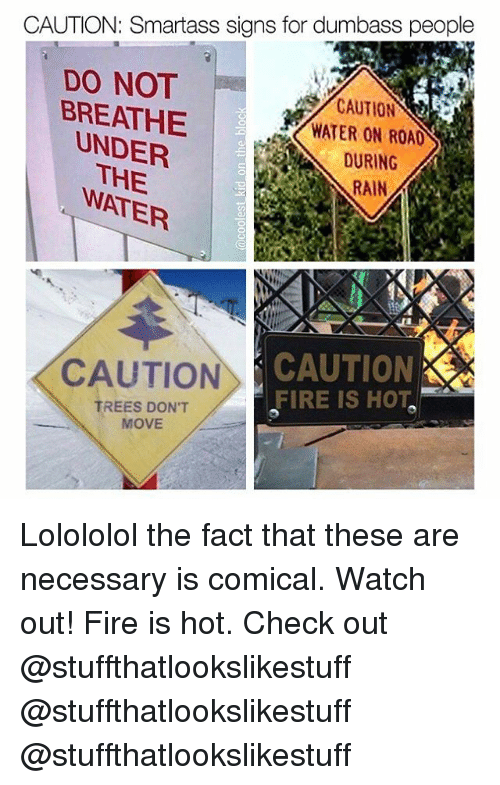 Fire, Memes, and Watch Out: CAUTION: Smartass signs for dumbass people  DO NOT  BREATHE  CAUTION  WATER ROAD LO  DURING  UNDER  THE  RAIN A  CAUTION CAUTION  FIRE IS HOT.  TREES DON'T  MOVE Lolololol the fact that these are necessary is comical. Watch out! Fire is hot. Check out @stuffthatlookslikestuff @stuffthatlookslikestuff @stuffthatlookslikestuff