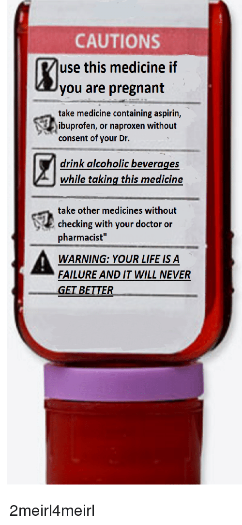 """Doctor, Life, and Pregnant: CAUTIONS  use this medicine if  you are pregnant  take medicine containing aspirin,  consent of your Dr.  drink alcoholic beverages  while taking this medicine  ibuprofen, or naproxen without  take other medicines without  checking with your doctor or  pharmacist'""""  WARNING: YOUR LIFE IS A  FAILURE AND IT WILL NEVER  GET BETTER"""