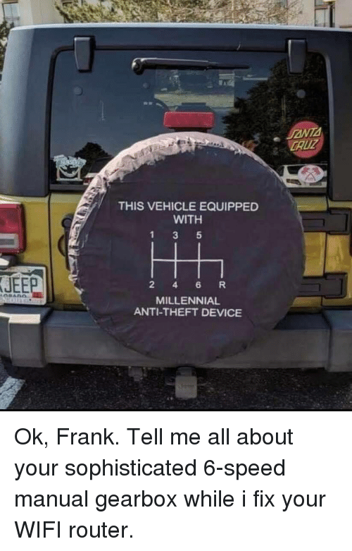 Router: CAUZ  THIS VEHICLE EQUIPPED  WITH  JEEP  2 4 6 R  MILLENNIAL  ANTI-THEFT DEVICE Ok, Frank. Tell me all about your sophisticated 6-speed manual gearbox while i fix your WIFI router.