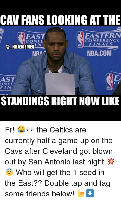 cav: CAV FANS LOOKING ATTHE  EASTERN  EAST  CONFERENCE  CONFE  FINALS  IN  NBA MEMES  NBA.COM  NRA  AST  Cr  ONFE  FIN  STANDINGS RIGHT NOW LIKE Fr! 😂👀 the Celtics are currently half a game up on the Cavs after Cleveland got blown out by San Antonio last night 💥😨 Who will get the 1 seed in the East?? Double tap and tag some friends below! 👍⬇