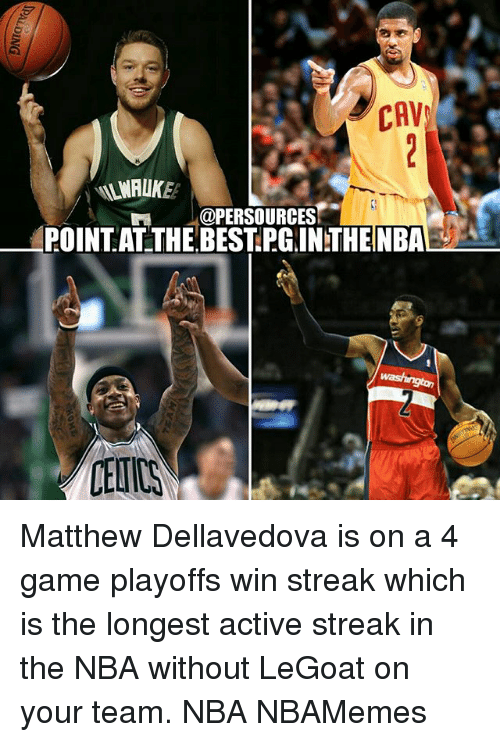 cav: CAV  @PERSOURCES  POINT AT THE BEST PGINTHENBA Matthew Dellavedova is on a 4 game playoffs win streak which is the longest active streak in the NBA without LeGoat on your team. NBA NBAMemes