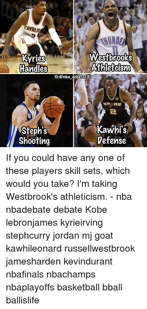 Basketball, Memes, and Nba: CAVALIE  Kyries  Westbrooks  Athletcism  Handles  IG:Onba debatel6  Kawhi's  Steph's  Defense  Shooting If you could have any one of these players skill sets, which would you take? I'm taking Westbrook's athleticism. - nba nbadebate debate Kobe lebronjames kyrieirving stephcurry jordan mj goat kawhileonard russellwestbrook jamesharden kevindurant nbafinals nbachamps nbaplayoffs basketball bball ballislife