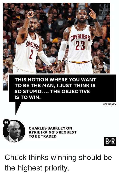 Sports, Charles Barkley, and Chuck: CAVALIER  23  AAUE  THIS NOTION WHERE YOU WANT  TO BE THE MAN, I JUST THINK IS  SO STUPID. THE OBJECTIVE  IS TO WIN.  H/T NBATV  S6  CHARLES BARKLEY ON  KYRIE IRVING'S REQUEST  TO BE TRADED  B R Chuck thinks winning should be the highest priority.