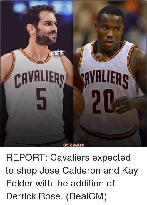 Derrick Rose, Memes, and Cavaliers: CAVALIER AVALIERS  520  CAVSCONTENT REPORT: Cavaliers expected to shop Jose Calderon and Kay Felder with the addition of Derrick Rose. (RealGM)