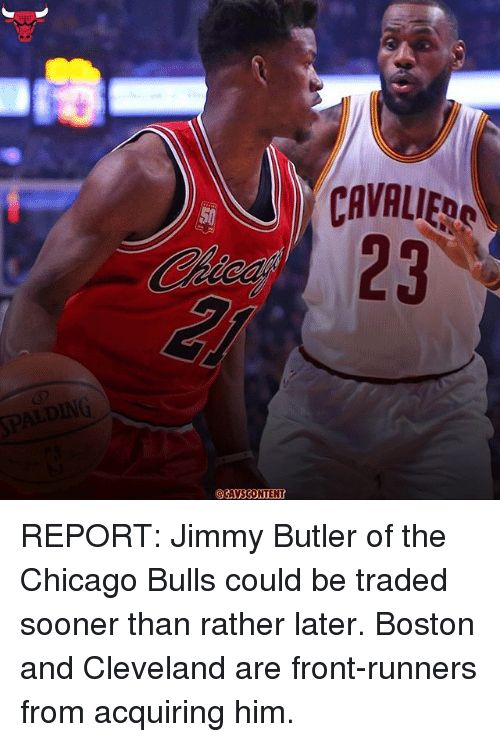 Front Runners: CAVALIERO  CAVSCONTENT REPORT: Jimmy Butler of the Chicago Bulls could be traded sooner than rather later. Boston and Cleveland are front-runners from acquiring him.