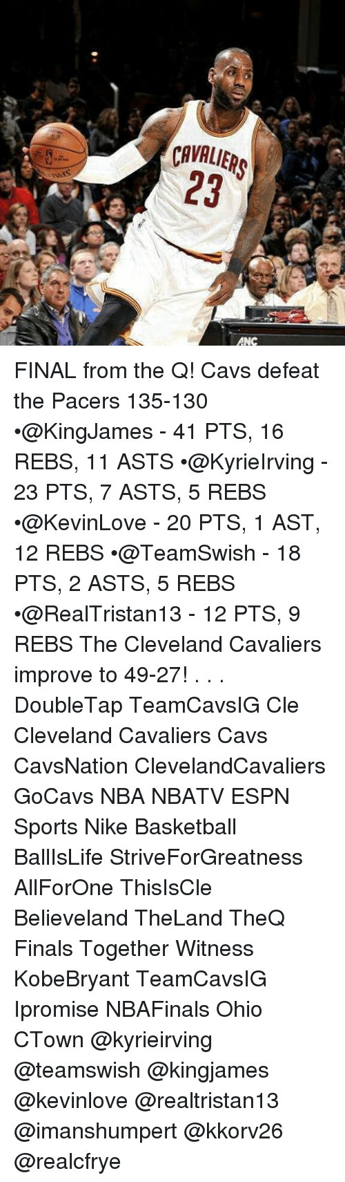 Basketball, Cavs, and Cleveland Cavaliers: CAVALIERS  23  ANC FINAL from the Q! Cavs defeat the Pacers 135-130 •@KingJames - 41 PTS, 16 REBS, 11 ASTS •@KyrieIrving - 23 PTS, 7 ASTS, 5 REBS •@KevinLove - 20 PTS, 1 AST, 12 REBS •@TeamSwish - 18 PTS, 2 ASTS, 5 REBS •@RealTristan13 - 12 PTS, 9 REBS The Cleveland Cavaliers improve to 49-27! . . . DoubleTap TeamCavsIG Cle Cleveland Cavaliers Cavs CavsNation ClevelandCavaliers GoCavs NBA NBATV ESPN Sports Nike Basketball BallIsLife StriveForGreatness AllForOne ThisIsCle Believeland TheLand TheQ Finals Together Witness KobeBryant TeamCavsIG Ipromise NBAFinals Ohio CTown @kyrieirving @teamswish @kingjames @kevinlove @realtristan13 @imanshumpert @kkorv26 @realcfrye