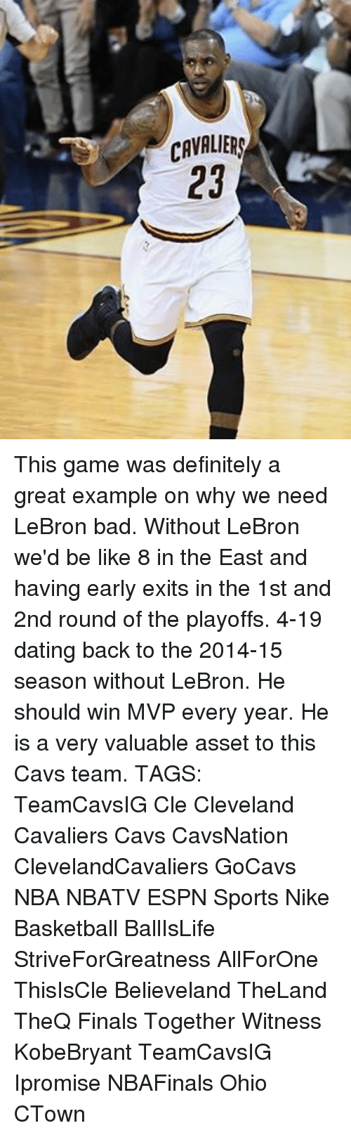 Espn, Memes, and Nike: CAVALIERS  23 This game was definitely a great example on why we need LeBron bad. Without LeBron we'd be like 8 in the East and having early exits in the 1st and 2nd round of the playoffs. 4-19 dating back to the 2014-15 season without LeBron. He should win MVP every year. He is a very valuable asset to this Cavs team. TAGS: TeamCavsIG Cle Cleveland Cavaliers Cavs CavsNation ClevelandCavaliers GoCavs NBA NBATV ESPN Sports Nike Basketball BallIsLife StriveForGreatness AllForOne ThisIsCle Believeland TheLand TheQ Finals Together Witness KobeBryant TeamCavsIG Ipromise NBAFinals Ohio CTown