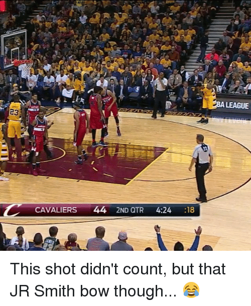 Cavaliers: CAVALIERS  44  2ND QTR  4:24  18  A LEAGUE This shot didn't count, but that JR Smith bow though... 😂
