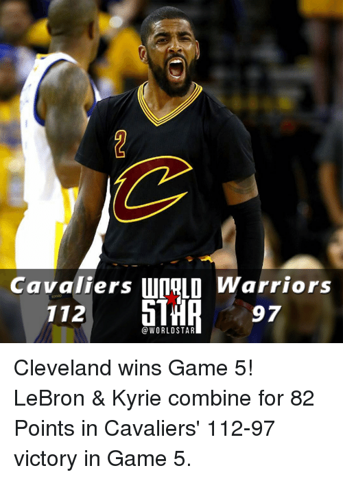 Cavaliers: Cavaliers  unaLO Warriors  97  1 12  WORLD STAR Cleveland wins Game 5! LeBron & Kyrie combine for 82 Points in Cavaliers' 112-97 victory in Game 5.