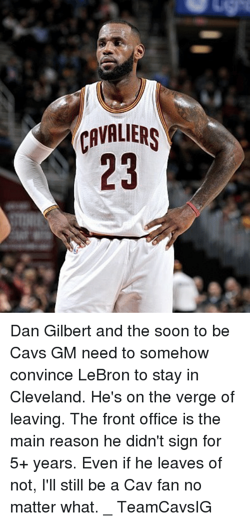 cav: CAVALS  23 Dan Gilbert and the soon to be Cavs GM need to somehow convince LeBron to stay in Cleveland. He's on the verge of leaving. The front office is the main reason he didn't sign for 5+ years. Even if he leaves of not, I'll still be a Cav fan no matter what. _ TeamCavsIG