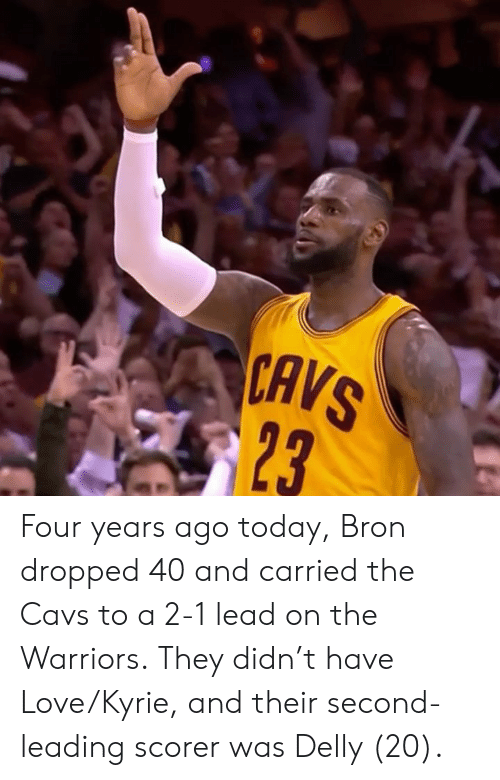 cavs: CAVS  23 Four years ago today, Bron dropped 40 and carried the Cavs to a 2-1 lead on the Warriors.  They didn't have Love/Kyrie, and their second-leading scorer was Delly (20).