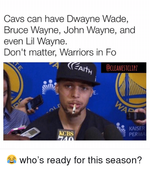 Cavs, Dwayne Wade, and Lil Wayne: Cavs can have Dwayne Wade,  Bruce Wayne, John Wayne, and  even Lil Wayne.  Don't matter, Warriors in Fo  CLEANESTCLIP2  KAISE  PERMA  CBS 😂 who's ready for this season?