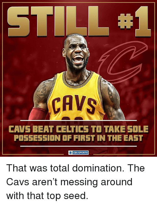 Celtics: CAVS  CAVS BEAT CELTICS TO TAKE SOLE  POSSESSION OF FIRST IN THE EAST  O ces SPORTS That was total domination. The Cavs aren't messing around with that top seed.