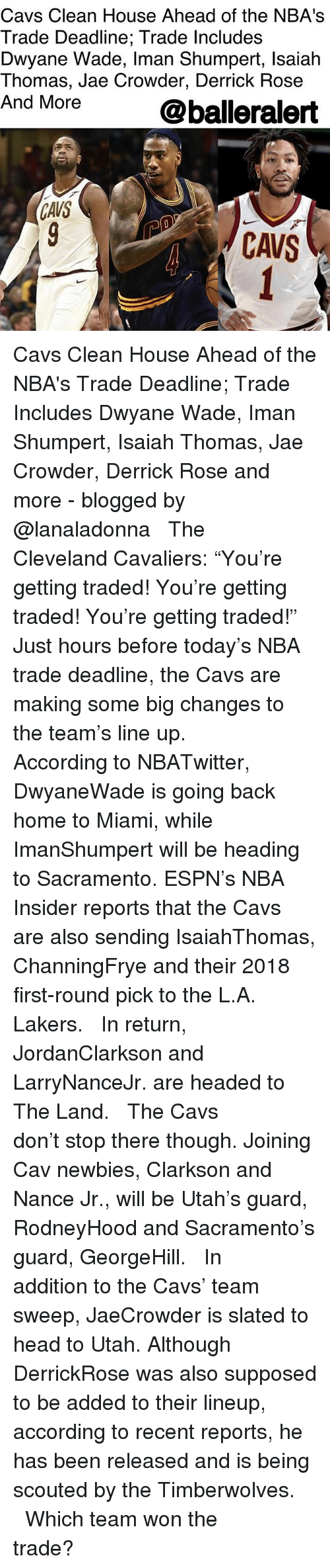 """Cavs, Cleveland Cavaliers, and Derrick Rose: Cavs Clean House Ahead of the NBA's  Trade Deadline; Trade lncludes  Dwyane Wade, Iman Shumpert, lsaiah  Thomas, Jae Crowder, Derrick Rose  And More  @balleralert  CAVS Cavs Clean House Ahead of the NBA's Trade Deadline; Trade Includes Dwyane Wade, Iman Shumpert, Isaiah Thomas, Jae Crowder, Derrick Rose and more - blogged by @lanaladonna ⠀⠀⠀⠀⠀⠀⠀ ⠀⠀⠀⠀⠀⠀⠀ The Cleveland Cavaliers: """"You're getting traded! You're getting traded! You're getting traded!"""" Just hours before today's NBA trade deadline, the Cavs are making some big changes to the team's line up. ⠀⠀⠀⠀⠀⠀⠀ ⠀⠀⠀⠀⠀⠀⠀ According to NBATwitter, DwyaneWade is going back home to Miami, while ImanShumpert will be heading to Sacramento. ESPN's NBA Insider reports that the Cavs are also sending IsaiahThomas, ChanningFrye and their 2018 first-round pick to the L.A. Lakers. ⠀⠀⠀⠀⠀⠀⠀ ⠀⠀⠀⠀⠀⠀⠀ In return, JordanClarkson and LarryNanceJr. are headed to The Land. ⠀⠀⠀⠀⠀⠀⠀ ⠀⠀⠀⠀⠀⠀⠀ The Cavs don't stop there though. Joining Cav newbies, Clarkson and Nance Jr., will be Utah's guard, RodneyHood and Sacramento's guard, GeorgeHill. ⠀⠀⠀⠀⠀⠀⠀ ⠀⠀⠀⠀⠀⠀⠀ In addition to the Cavs' team sweep, JaeCrowder is slated to head to Utah. Although DerrickRose was also supposed to be added to their lineup, according to recent reports, he has been released and is being scouted by the Timberwolves. ⠀⠀⠀⠀⠀⠀⠀ ⠀⠀⠀⠀⠀⠀⠀ Which team won the trade?"""