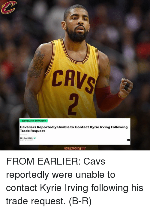 Cavs, Cleveland Cavaliers, and Kyrie Irving: CAVS  CLEVELAND CAVALIERS  Cavaliers Reportedly Unable to Contact Kyrie Irving Following  Trade Request  TIM DANIELS  ULY 2 201 FROM EARLIER: Cavs reportedly were unable to contact Kyrie Irving following his trade request. (B-R)
