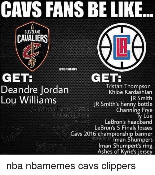 Basketball, Be Like, and Cavs: CAVS FANS BE LIKE...  CLEVELAND  CAVALIERS  LB  @NBAMEMES  GET:  Deandre Jordan  Lou Williams  GET  Tristan Thompson  Khloe Kardashian  JR Smith  JR Smith's henny bottle  Channing Frye  Lue  LeBron's headband  LeBron's 5 Finals losses  Cavs 2016 championship banner  Iman Shumpert  Iman Shumpert's ring  Ashes of Kyrie's jersey nba nbamemes cavs clippers