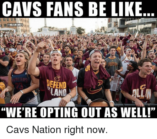 """Be Like, Cavs, and Nba: CAVS FANS BE LIKE  ONBAMEMES  CAVR  DEFEND :  """"WE'RE OPTING OUT AS WELL!"""" Cavs Nation right now."""