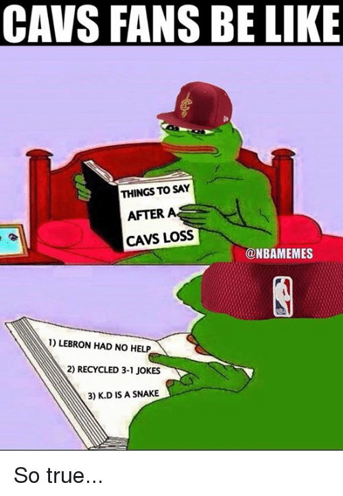 Be Like, Cavs, and Nba: CAVS FANS BE LIKE  THINGS TO SAY  AFTER  CAVS LOSS  @NBAMEMES  1) LEBRON HAD NO HELP  2) RECYCLED 3-1 JOKES  3) K.D IS A SNAKE So true...