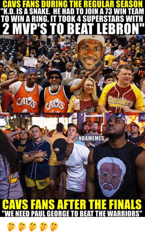 "Cavs, Finals, and Nba: CAVS FANS DURING THEREGULAR SEASON  ""K.D., ISASNAKE. HE HAD TO JOIN AT3 WIN TEAM  TO WIN A RING ITTOOK 4 SUPERSTARS WITH  2 MVP'S TO BEAT LEBRON""  ONBAMEMES  CAVS FANS AFTER THE FINALS  ""WE NEED PAUL GEORGE TO BEAT THE WARRIORS"" 🤔🤔🤔🤔🤔"