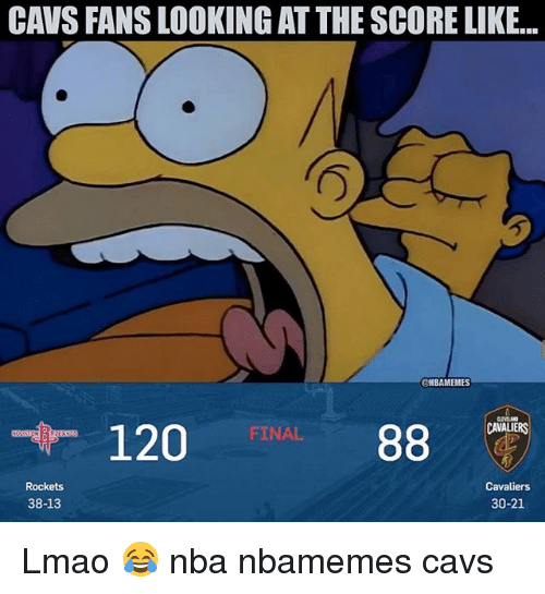 Basketball, Cavs, and Lmao: CAVS FANS LOOKING AT THE SCORE LIKE..  @NBAMEMES  CAVALIERS  120  88  FINAL  Rockets  Cavaliers  38-13  30-21 Lmao 😂 nba nbamemes cavs