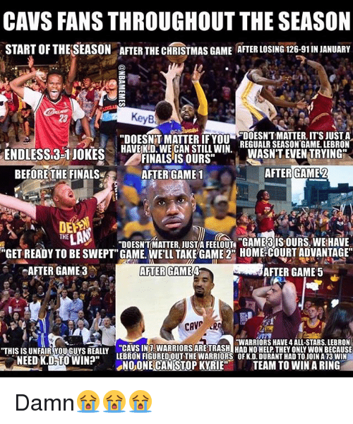 "cav: CAVS FANS THROUGHOUT THE SEASON  START OFTHELSEASON ATER THE CHRISTMAS GAME ATER LOSING 126-91INJANUARY  ""DOESNTT MATTER IF YOU  DOESNT MATTER, ITS JUST A  HAVE KD. WECAN STILL WIN.  REGUALR SEASON GAME. LEBRON  ENDLESS 3-1 JOKES  WASNT EVEN TRYING  FINALS IS OURS""  AFTER GAME2  BEFORE THE FINALS  AFTER GAME 1  THE  DOESNTMATTER JUST FEELOUn ""GAMERIS OURS WEHAVE  ""GET READY TO BE SWEPT"" GAME. WELL TAKE GAME 2CO HOME COURT ADVANTAGE""  AFTER GAME 3  AFTER GAME 4  AFTER GAME 5  CAV  HWARRIORS HAVE 4 ALL-STARS. LEBRON  ""THIS ISUNFAIR You Guys REALLY CAME WON BECAUSE  NEEDK.D TO WIN?""  LEBRON FIGUREDOUT THE WARRIORS OF K.D.DURANTHAD TO JOINA13 WIN  NOONE CAN STOP KYRIE  TEAM TO WIN A RING Damn😭😭😭"