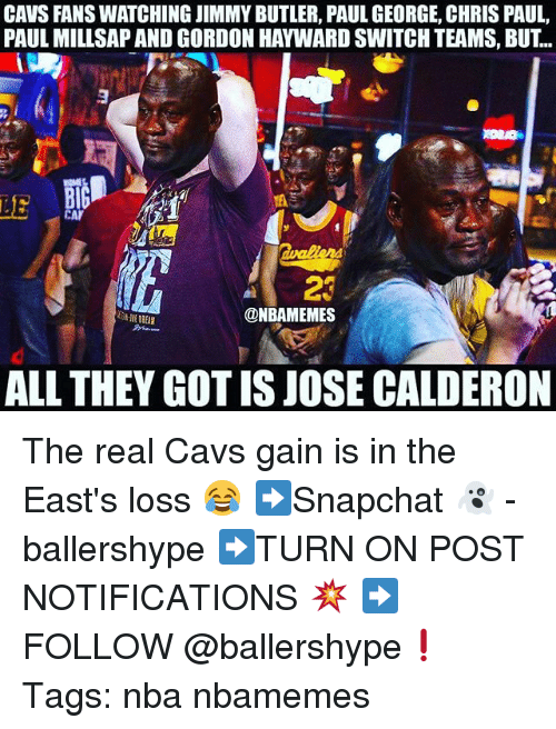 Hayward: CAVS FANS WATCHING JIMMY BUTLER, PAUL GEORGE, CHRIS PAUL  PAUL MILLSAP AND GORDON HAYWARD SWITCH TEAMS, BUT..  LE  23  @NBAMEMES  ALL THEY GOT IS JOSE CALDERON The real Cavs gain is in the East's loss 😂 ➡Snapchat 👻 - ballershype ➡TURN ON POST NOTIFICATIONS 💥 ➡ FOLLOW @ballershype❗ Tags: nba nbamemes