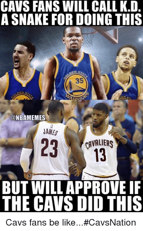 Be Like, Cavs, and Nba: CAVS FANS WILL CALL K.D.  A SNAKE FOR DOING THIS  35  a NBAMEMES  JAMES  CAVALIERS  BUT WILL APPROVE IF  THE CAVS DID THIS Cavs fans be like...#CavsNation