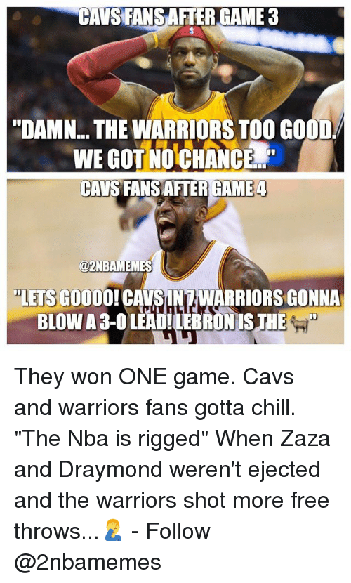 """warriors fans: CAVS FANSAFTER GAME 3  """"DAMN THE WARRIORSTOO GOOD  NCEd  CAVS FANSAFTER GAME 4  azNBAMEMES  """"LETS GOOO  CAVSUNAWARRIORSGONNA They won ONE game. Cavs and warriors fans gotta chill. """"The Nba is rigged"""" When Zaza and Draymond weren't ejected and the warriors shot more free throws...🤦♂️ - Follow @2nbamemes"""
