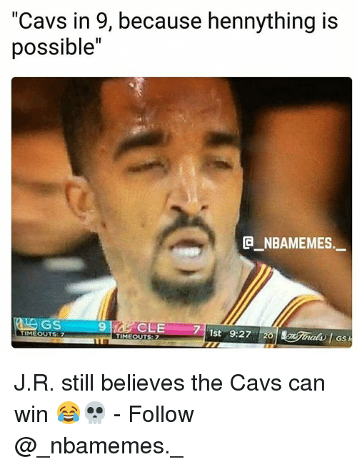 "Cavs, Memes, and 🤖: Cavs in 9, because hennything is  possible""  NBAMEMES.  GS  CLE 7  TIMEOUTS: 7  TIMEOUTS J.R. still believes the Cavs can win 😂💀 - Follow @_nbamemes._"