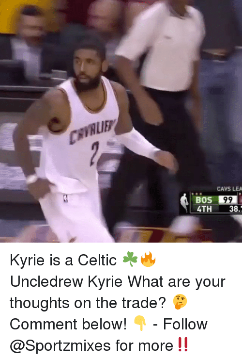 Cavs, Celtic, and Memes: CAVS LEA  BOS 99  4TH 38. Kyrie is a Celtic ☘️🔥 Uncledrew Kyrie What are your thoughts on the trade? 🤔 Comment below! 👇 - Follow @Sportzmixes for more‼️