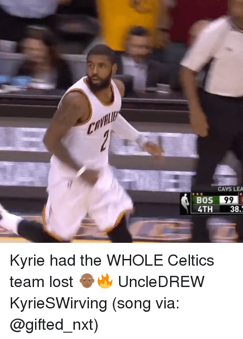 Cavs, Memes, and Lost: CAVS LEA  BOS99  4TH 38. Kyrie had the WHOLE Celtics team lost 👴🏾🔥 UncleDREW KyrieSWirving (song via: @gifted_nxt)