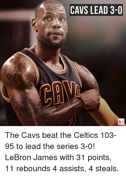 Celtic: CAVS LEAD 3-0 The Cavs beat the Celtics 103-95 to lead the series 3-0! LeBron James with 31 points, 11 rebounds 4 assists, 4 steals.