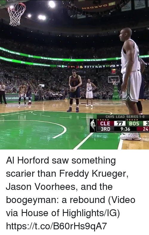 Freddy Krueger: CAVS LEAD SERIES 1-0  CLE 77 BOS  3RD  9:36  24 Al Horford saw something scarier than Freddy Krueger, Jason Voorhees, and the boogeyman: a rebound  (Video via House of Highlights/IG) https://t.co/B60rHs9qA7