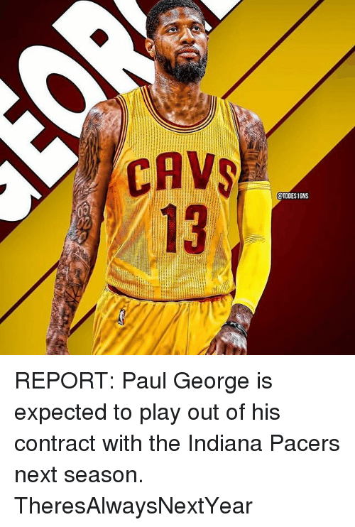 Cavs, Indiana Pacers, and Memes: CAVS  OTODESIGNS REPORT: Paul George is expected to play out of his contract with the Indiana Pacers next season. TheresAlwaysNextYear